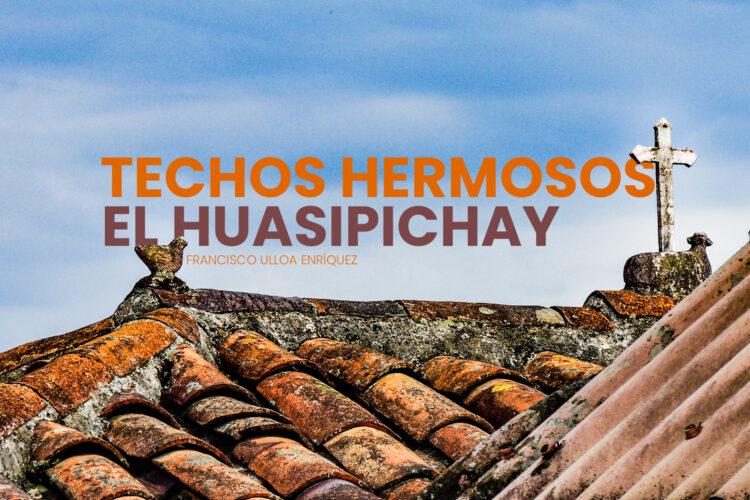 TECHOS HERMOSOS, EL HUASIPICHAY